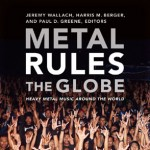 METAL RULES THE GLOBE: HEAVY METAL MUSIC AROUND THE WORLD ed. by Jeremy Wallach, Harris M. Berger, and Paul D. Greene