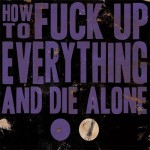 HOW TO FUCK UP EVERYTHING AND DIE ALONE by Jeremy Robert Johnson
