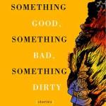 SOMETHING GOOD, SOMETHING BAD, SOMETHING DIRTY by Brian Alan Ellis