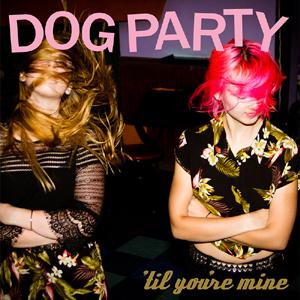 """Dog Party """"Til You're Mine"""""""